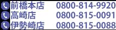 前橋本店:027-255-0088/高崎店:027-322-0007/伊勢崎店:0270-40-5151